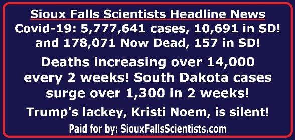 Sioux Falls Scientists Headline News Covid-19: 5,777,641 cases, 10,691 in SD! and 178,071 Now Dead, 157 in SD! Deaths increasing over 14,000 every 2 weeks! South Dakota cases surge over 1,300 in 2 weeks! Trump's lackey, Kristi Noem, is silent! Paid for by: SiouxFallsScientists.com